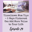 Ep. 29: Tinseltown Mom Tips - 5 Ways Pinterest Can Add More Value to Your Life