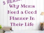 5 Reasons Why Moms Need a Good Planner In Their Life